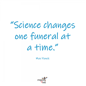 Science changes one funeral at a time - Max Planck